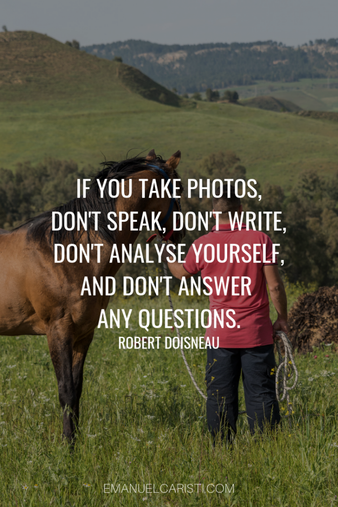 "Photography Quote - ""If you take photographs, don't speak, don't write, don't analyze yourself, and don't answer any questions"" Robert Doiseneau"