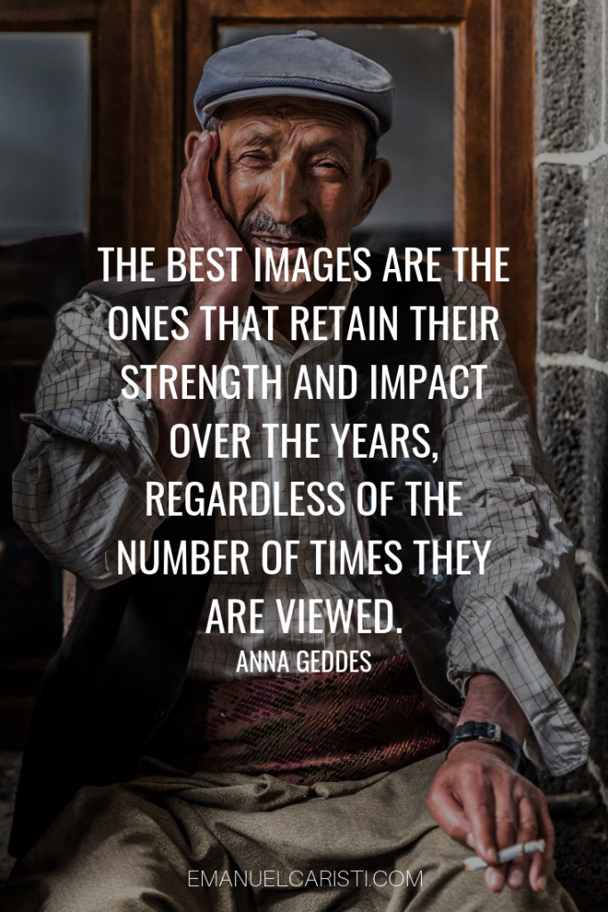 "Photography Quote - ""The best images are the ones that retain their strength and impact over the years, regardless of the number of times they are viewed."" Anna Geddes"