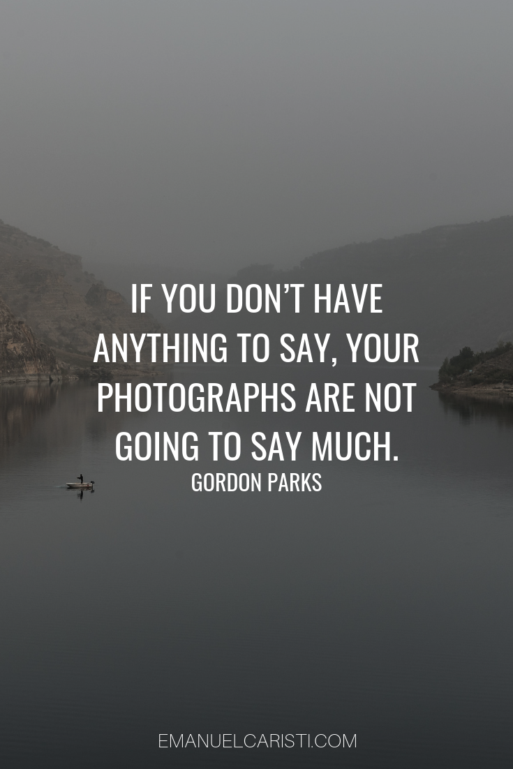 "Photography Quote - ""If you don't have anything to say, your photographs are not going to say much."" Gordon Parks"