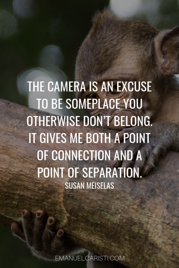 "Photography Quote - ""The camera is an excuse to be someplace you otherwise don't belong. It gives me both a point of connection and a point of separation."" Susan Meiselas"