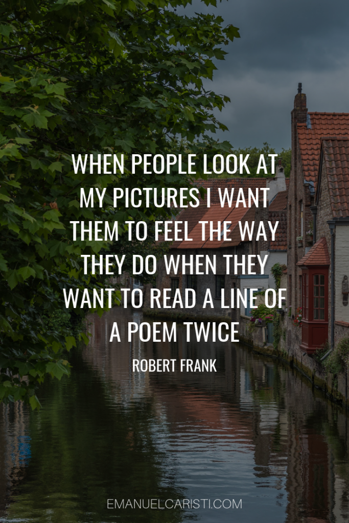 "Photography Quote - ""When people look at my pictures I want them to feel the way they do when they want to read a line of a poem twice"" Robert Frank"