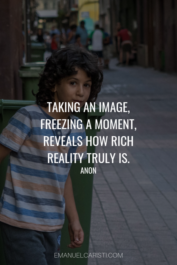 "Photography Quote - ""Taking an image, freezing a moment, reveals how rich reality truly is."" Anon"