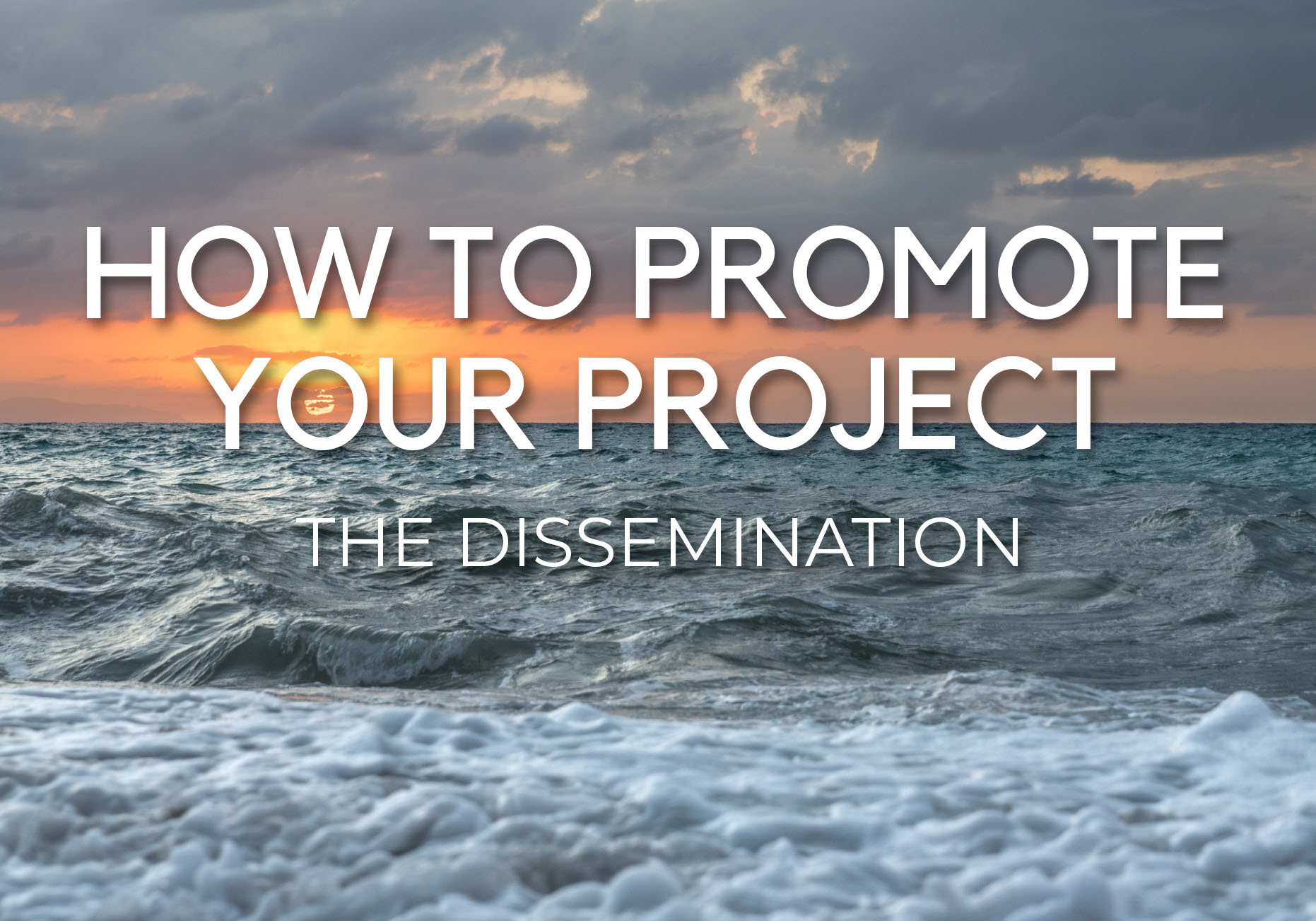 HOW TO PROMOTE YOUR PROJECT – THE DISSEMINATION